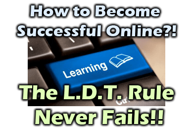 How to Become Successful Online: The L.D.T. Rule Never Fails