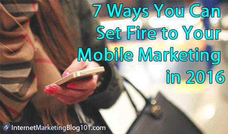 7 Ways You Can Set Fire to Your Mobile Marketing in 2016