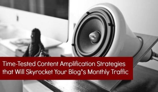 Time-Tested Content Amplification Strategies that Will Skyrocket Your Blog's Monthly Traffic