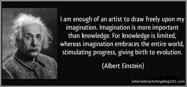 Imagination is more important than knowledge - Einstein