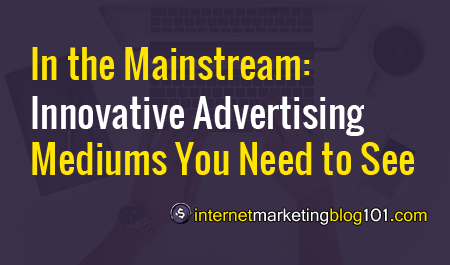 In the Mainstream: Innovative Advertising Mediums You Need to See - IMBlog101