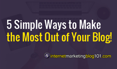 5 Simple Ways to Make the Most Out of Your Blog!