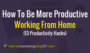 How To Be More Productive Working From Home (13 Productivity Hacks)