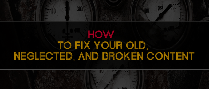 How to Fix Your Old, Neglected, and Broken Content