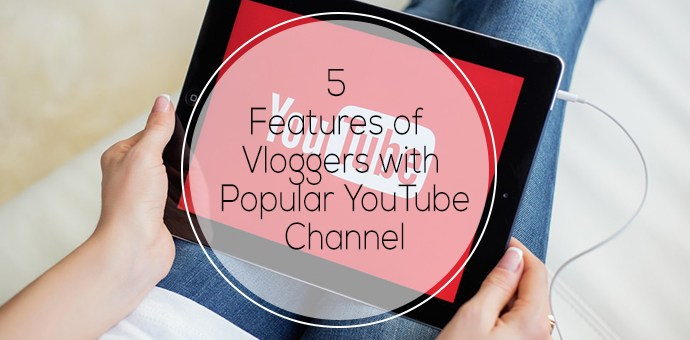 5 Features of Vloggers with Popular Youtube Channels
