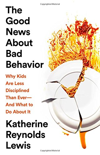 The Good News About Bad Behavior Why Kids Are Less Disciplined Than Ever—And What to Do About It - The Good News About Bad Behavior: Why Kids Are Less Disciplined Than Ever—And What to Do About It