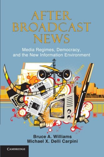 After Broadcast News Media Regimes Democracy and the New Information Environment Communication Society and Politics - After Broadcast News: Media Regimes, Democracy, and the New Information Environment (Communication, Society and Politics)