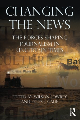 Changing the News The Forces Shaping Journalism in Uncertain Times Routledge Communication Series - Changing the News: The Forces Shaping Journalism in Uncertain Times (Routledge Communication Series)