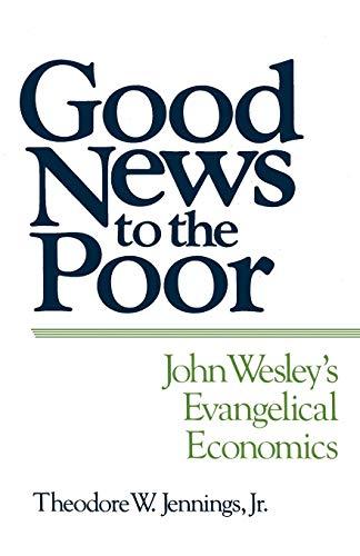 Good News to the Poor John Wesleys Evangelical Economics - Good News to the Poor: John Wesley's Evangelical Economics