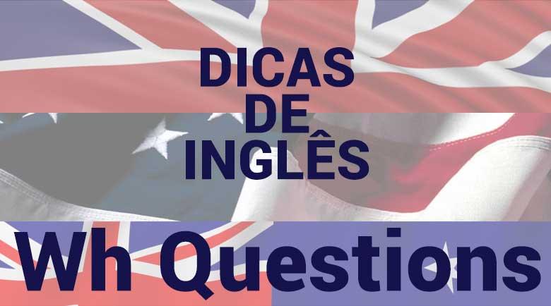 Dicas de Inglês - Wh Questions