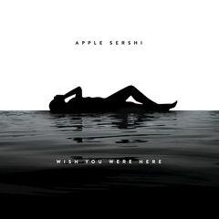Apple Sershi – Wish You Were Here (2017)