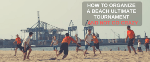 How To Organize A Beach Ultimate Tournament And Not Go Crazy