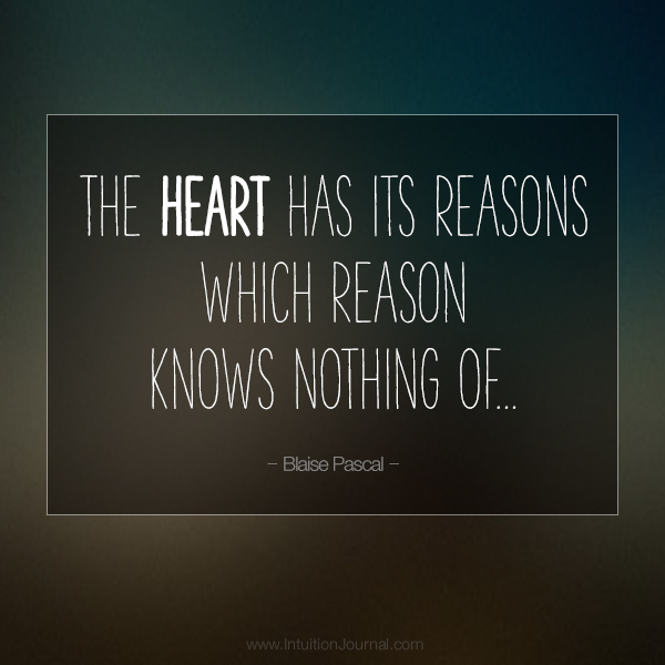 """The heart has its reasons which reason knows nothing of..."" - Blaise Pascal"