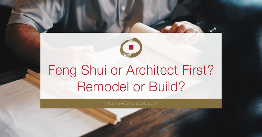 Feng Shui or Architect First? Remodel or Build?
