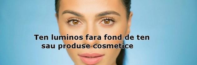 Ten luminos fara fond de ten sau produse cosmetice
