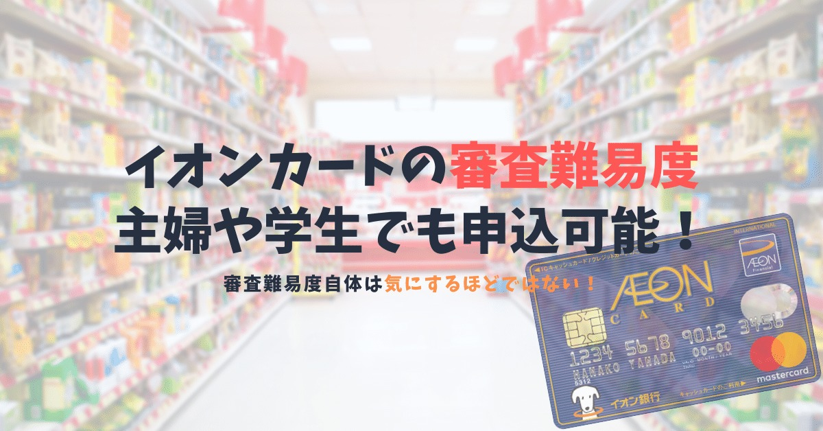 イオンカードの審査難易度とは?主婦や学生でも気軽に申し込める万人向けカード!