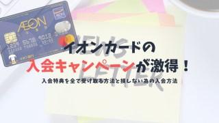 イオンカードの入会キャンペーンで最大15,000円相当がもらえる!入会特典の受け取り方を解説!