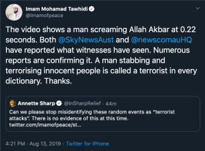 "A tweet from Imam Tawhidi: ""The video shows a man screaming Allah Akbar at 0.22 seconds. Both @SkyNewsAust and @newscomauHQ have reported what witnesses have seen. Numerous reports are confirming it. A man stabbing and terrorising innocent people is called a terrorist in every dictionary. Thanks."""