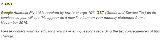 """A screenshot from an email which reads """"Google Australia Pty Ltd is required by law to charge 10% GST (Goods and Services Tax) on its services so you will see this appear as a new line item on your monthly statement from 1 November 2016. Please contact your tax advisor if you have any questions regarding the tax consequences of this change."""""""