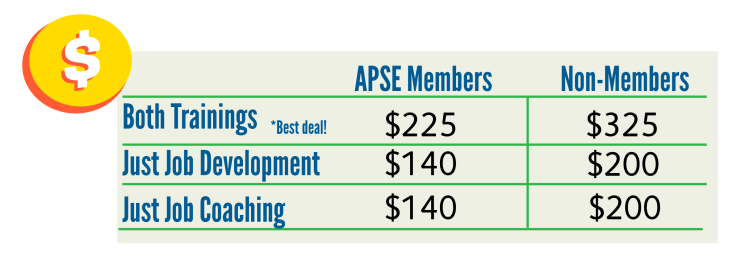 For APSE Members, both trainings are $225. Just Job Development $140; just job coaching $140. For non-members, both trainings are $325, just job development is $200 and just job coaching is $200.