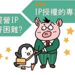 經營IP好困難? IP授權的專業分工