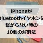 iPhoneがBluetoothブルートゥースイヤホンに繋がらない時の10個の解消法