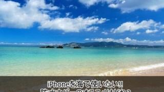 iPhoneを海で使いたい!!防水カバーのオススメはどれ?
