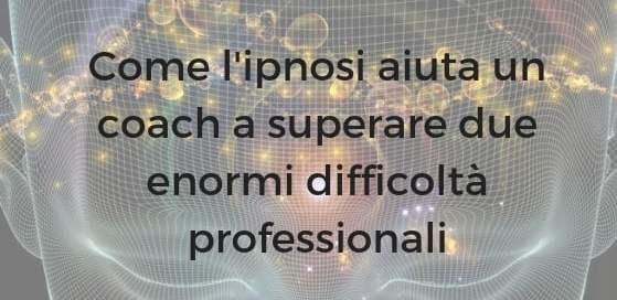 Come l'ipnosi aiuta un coach a superare due enormi difficoltà professionali