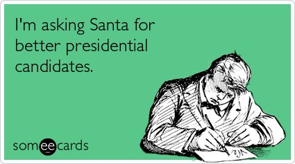 I'm asking santa for some better presidential candidates - your ecards