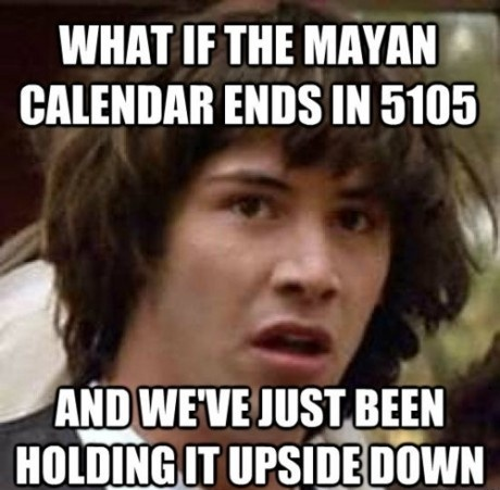 What if the mayan calendar ends in 5105 and we've just been holding it upside down - meme