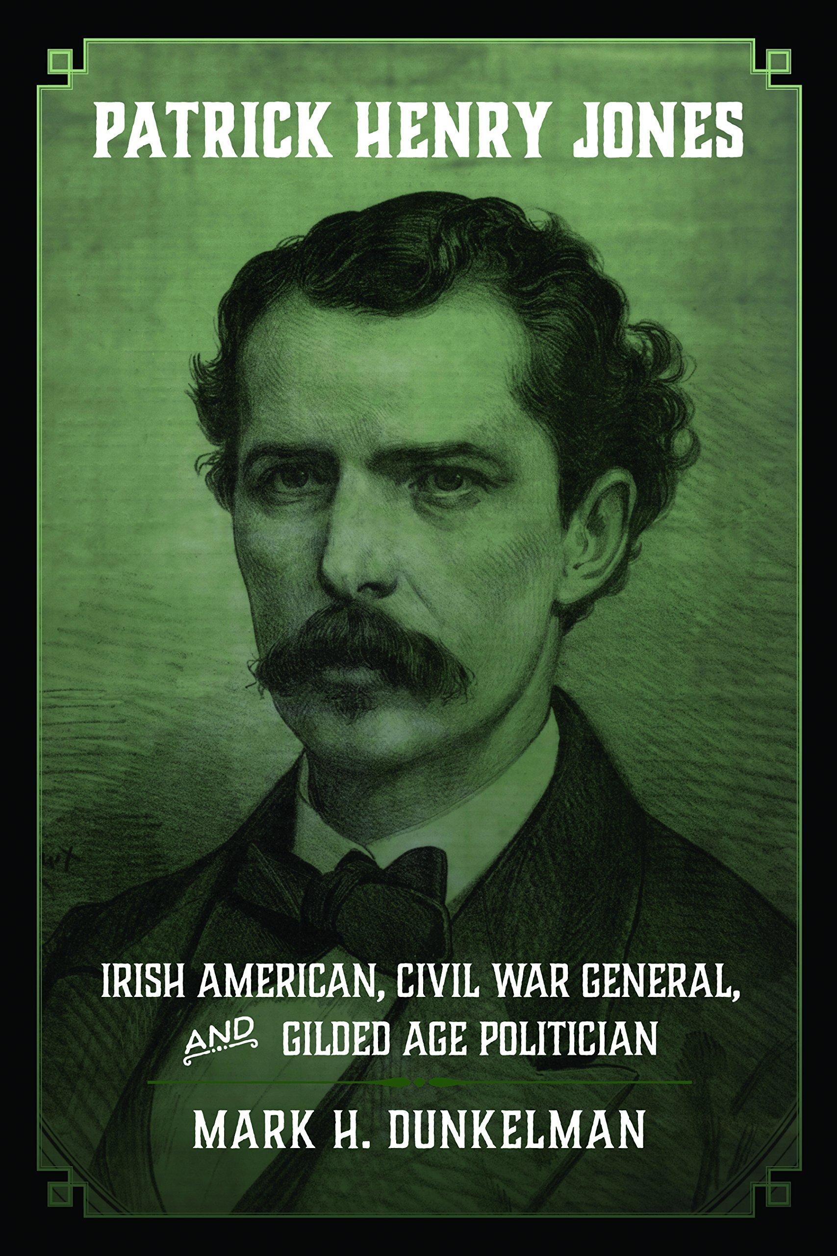 Patrick Henry Jones: Irish American, Civil War General and Gilded Age Politician by Mark H. Dunkelman