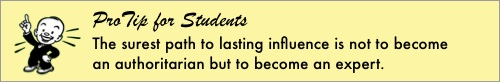 ProTip for Students: The surest path to lasting influence is not to become an authoritarian but to become an expert.