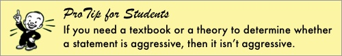 ProTip for Students: If you need a textbook or a theory to determine whether a statement is aggressive, then it isn't aggressive.