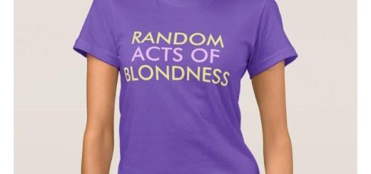 Random Acts of Blondness T-Shirts?