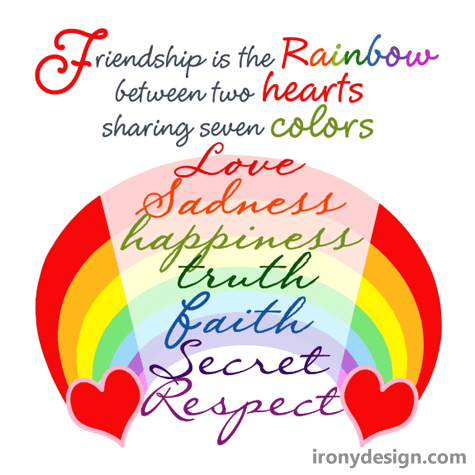Friendship is the rainbow between two hearts sharing seven colors , feeling , love , sadness , happiness , truth , faith , secret and respect.