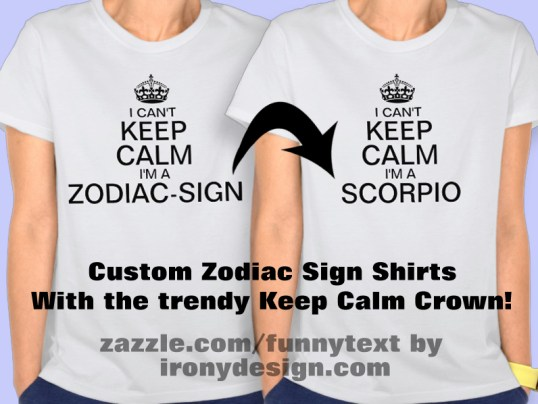 """I Can't Keep Calm I'm a Enter Zodiac Sign personalize Shirts and T-Shirts : I can't keep calm I'm a Aries, Taurus, Gemini, Cancer, Leo, Virgo, Libra, Scorpio, Sagittarius, Capricorn, Aquarius, and Pisces. Enter your Zodiac Sign!. Change """"Zodiac-Sign"""" to your own zodiac sign. Keep Calm propaganda slogan. With the Tudor Crown, also known as the King's Crown or Imperial Crown. Fully customizable.  See All Our Keep Calm Shirts Here!  All these shirts are available for Males, Females, and Kids! Once you click on a Shirt, just scroll a bit and where it says """"See all Styles"""" click on it and see all available shirts! You can also customize and personalize them!"""