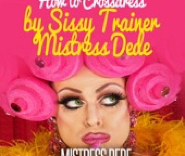 Mistress Dede How To Crossdress By Sissy Trainer Mistress Dede Sissy Boy Feminization Training
