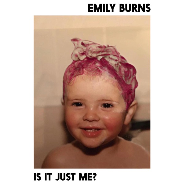 Emily Burns - Is It Just Me ?