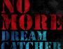 NO MORE - DREAMCATCHER