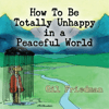 Gil Friedman - How to Be Totally Unhappy in a Peaceful World: A Complete Manual with Rules, Exercises, a Midterm and Final Exam (Unabridged)  artwork