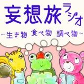 妄想旅ラジオ~生き物・食べ物・調べ物~