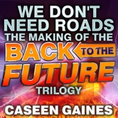 Caseen Gaines - We Don't Need Roads: The Making of the Back to the Future Trilogy (Unabridged)  artwork