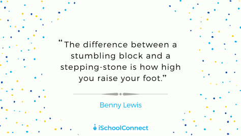 """The difference between a stumbling block and a stepping stone is how high you raise your foot"" - Benny Lewis"