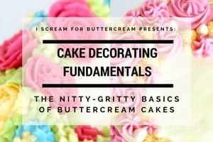 Cake Decorating Fundamentals: The Nitty-Gritty Basics of Buttercream Cakes