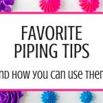 Favorite Buttercream Piping Tips & How to Use Them