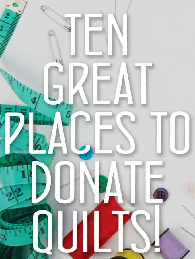 Ten Great places to Donate Quilts! Feeling extra generous with your beautiful talents? Want to share the Quilt Love? Check out these Amazing places!
