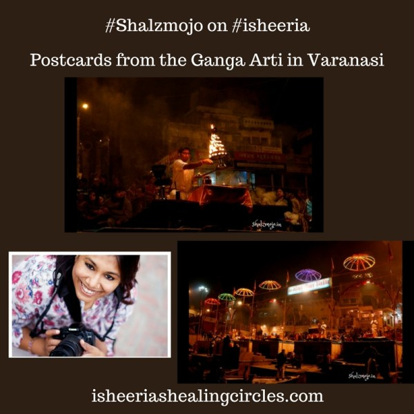 Postcards from the Ganga Arti in Varanasi – #Shalzmojo on #isheeria