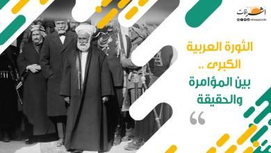 Photo of الثورة العربية الكبرى.. بين المؤامرة والحقيقة