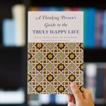 A Thinking Person s Guide to the Truly Happy Life
