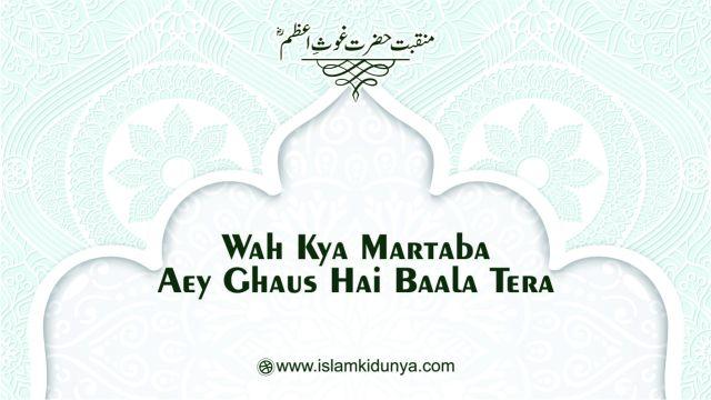 Wah Kya Martaba Aey Ghaus Hai Baala Tera